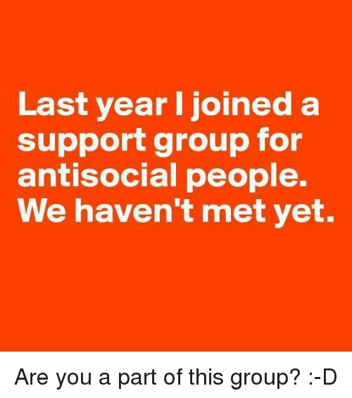 antisocial people: Last year I joined a  support group for  antisocial people.  We haven't met yet. Are you a part of this group? :-D