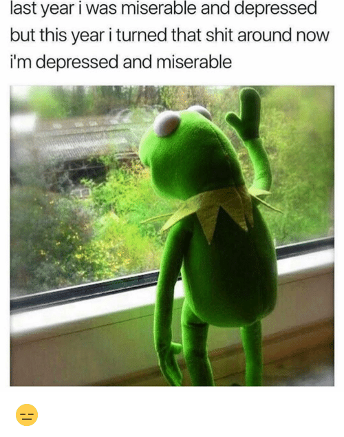 Funny, Shit, and Now: last year i was miserable and depressed  but this year i turned that shit around now  i'm depressed and miserable 😑