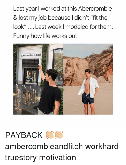 "Funny, Life, and Memes: Last year l worked at this Abercrombie  & lost my job because l didn't ""fit the  look"" Last week I modeled for them  Funny how life works out  Abercrombie & Fitch PAYBACK 👏🏼👏🏼 ambercombieandfitch workhard truestory motivation"