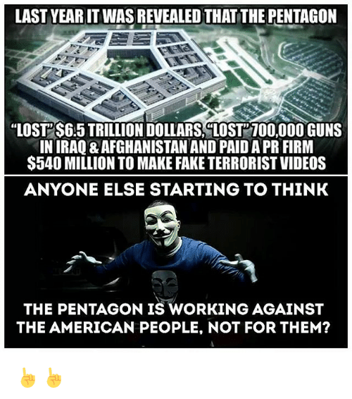 "Memes, 🤖, and The Americans: LAST YEARITWAS REVEALEDTHATTHE PENTAGON  ""LOST S645 TRILLIONDOLLARS LOST100,000 GUNS  IN IRAQ8 AFGHANISTAN AND PAIDAPR FIRM  $540 MILLION TO MAKE FAKE TERRORIST VIDEOS  ANYONE ELSE STARTING TO THINK  THE PENTAGON IS WORKING AGAINST  THE AMERICAN PEOPLE, NOT FOR THEM? ☝☝"