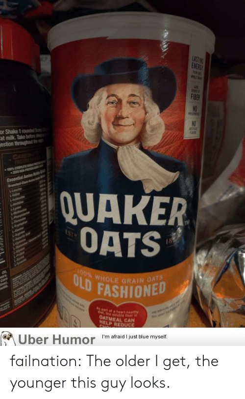 oatmeal: LASTING  ENERG  F1BER  NO  or Shake 1 rounded S  at milk. Take beto  estion throughut the  NO  CAE  OTEN  0% PLE  2EAD -  Essential Amino A  Ban C  QUAKER  OATS  hr  4-bomn  da  rodnen  ai  100% WHOLE GRAIN OATS  ULD FASHIONED  vors,  Corn  ivel  wide,  Mm  Aspart of a heart health  t the solubie fber n  OATMEAL CAN  HELP REDUCE  CHOL  Uber Humor  I'm afraid I just blue myself failnation:  The older I get, the younger this guy looks.