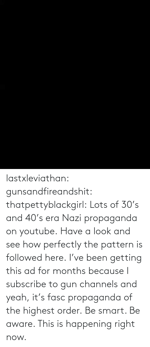 Getting: lastxleviathan:  gunsandfireandshit:  thatpettyblackgirl:   Lots of 30's and 40's era Nazi propaganda on youtube. Have a look and see how perfectly the pattern is followed here.     I've been getting this ad for months because I subscribe to gun channels and yeah, it's fasc propaganda of the highest order.   Be smart. Be aware. This is happening right now.