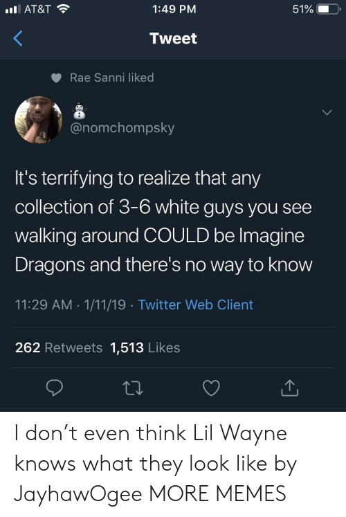 Dank, Lil Wayne, and Memes: lAT&T  1:49 PM  51%  Tweet  Rae Sanni liked  @nomchompsky  It's terrifying to realize that any  collection of 3-6 white guys you see  walking around COULD be Imagine  Dragons and there's no way to know  11:29 AM 1/11/19 Twitter Web Client  262 Retweets 1,513 Likes I don't even think Lil Wayne knows what they look like by JayhawOgee MORE MEMES