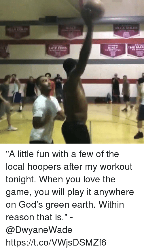 """God, Love, and Memes: LATE FEES  B.M.F  THE MAN """"A little fun with a few of the local hoopers after my workout tonight. When you love the game, you will play it anywhere on God's green earth. Within reason that is."""" - @DwyaneWade    https://t.co/VWjsDSMZf6"""