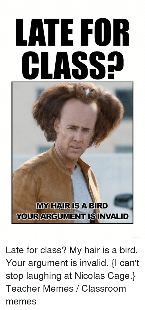 Teacher Memes: LATE FOR  CLASS?  MY HAIR IS A BIRD  YOURARGUMENT ISINVALID  0 Late for class? My hair is a bird. Your argument is invalid. {I can't stop laughing at Nicolas Cage.} Teacher Memes / Classroom memes
