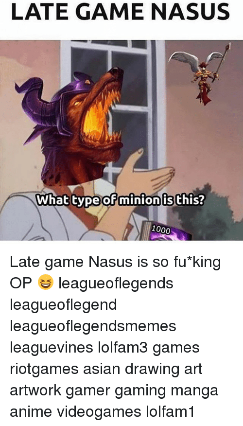 Anime, Asian, and Memes: LATE GAME NASUS  What type  ofminion is this?  1000 Late game Nasus is so fu*king OP 😆 leagueoflegends leagueoflegend leagueoflegendsmemes leaguevines lolfam3 games riotgames asian drawing art artwork gamer gaming manga anime videogames lolfam1