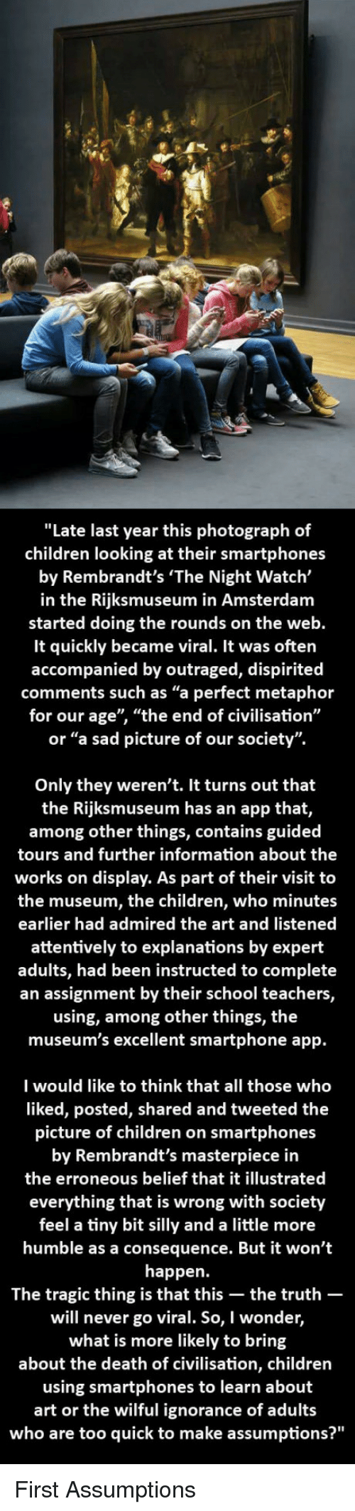 "Children, School, and Amsterdam: ""Late last year this photograph of  children looking at their smartphones  by Rembrandt's 'The Night Watch'  in the Rijksmuseum in Amsterdam  started doing the rounds on the web  It quickly became viral. It was often  accompanied by outraged, dispirited  comments such as ""a perfect metaphor  for our age"", ""the end of civilisation""  or ""a sad picture of our society"".  Only they weren't. It turns out that  the Rijksmuseum has an app that,  among other things, contains guided  tours and further information about the  works on display. As part of their visit to  the museum, the children, who minutes  earlier had admired the art and listened  attentively to explanations by expert  adults, had been instructed to complete  an assignment by their school teachers,  using, among other things, the  museum's excellent smartphone app.  I would like to think that all those who  liked, posted, shared and tweeted the  picture of children on smartphones  by Rembrandt's masterpiece in  the erroneous belief that it illustrated  everything that is wrong with society  feel a tiny bit silly and a little more  humble as a consequence. But it won't  happen.  The tragic thing is that this-the truth-  will never go viral. So, I wonder,  what is more likely to bring  about the death of civilisation, children  using smartphones to learn about  art or the wilful ignorance of adults  who are too quick to make assumptions?"" <p>First Assumptions</p>"
