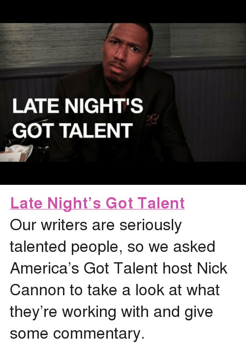 "nick cannon: LATE NIGHT'S  GOT TALENT <p><a href=""https://www.youtube.com/watch?v=U8p3_6aLQlw"" target=""_blank""><strong>Late Night&rsquo;s Got Talent</strong></a></p> <p>Our writers are seriously talented people, so we asked America&rsquo;s Got Talent host Nick Cannon to take a look at what they&rsquo;re working with and give some commentary.</p>"