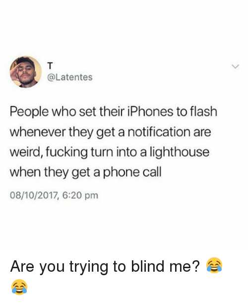 Fucking, Memes, and Phone: @Latentes  People who set their iPhones to flash  whenever they get a notification are  weird, fucking turn into a lighthouse  when they get a phone call  08/10/2017, 6:20 pm Are you trying to blind me? 😂😂