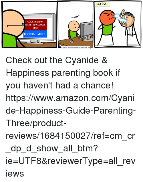Amazon, Click, and Dank: LATER...  CLICK  CLICK HERE FOR  SECRET TOALONGER  LIFE  DOCTORS HATE IT!  Cyanide and Happiness Explosm.net Check out the Cyanide & Happiness parenting book if you haven't had a chance! https://www.amazon.com/Cyanide-Happiness-Guide-Parenting-Three/product-reviews/1684150027/ref=cm_cr_dp_d_show_all_btm?ie=UTF8&reviewerType=all_reviews