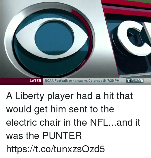 electric chair: LATER  NCAA Football: Arkansas vs Colorado St 7:30 PM  O  OCBS SPORTs  NETWORK A Liberty player had a hit that would get him sent to the electric chair in the NFL...and it was the PUNTER https://t.co/tunxzsOzd5