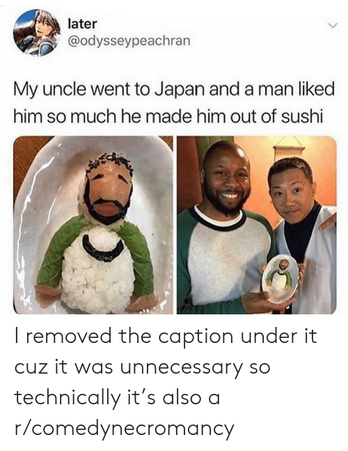 Japan, Sushi, and Him: later  @odysseypeachran  My uncle went to Japan and a man liked  him so much he made him out of sushi I removed the caption under it cuz it was unnecessary so technically it's also a r/comedynecromancy