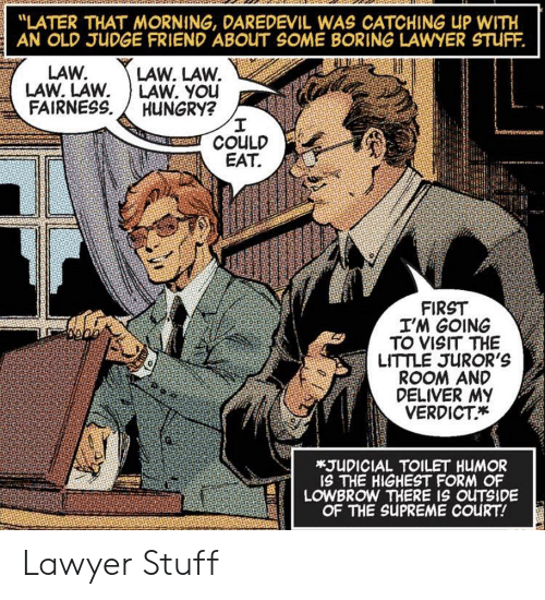 "Catching: ""LATER THAT MORNING, DAREDEVIL WAS CATCHING UP WITH  AN OLD JUDGE FRIEND ABOUT SOME BORING LAWYER STUFF.  LAW. LAW.  LAW. YOu  HUNGRY?  I  COULD  EAT  LAW.  LAW. LAW  FAIRNESS  FIRST  I'M GOING  TO VISIT THE  LITTLE JUROR'S  ROOM AND  DELIVER MY  VERDICT  *JUDICIAL TOILET HUMOR  IS THE HIGHEST FORM OF  LOWBROW THERE IS OUTSIDE  OF THE SUPREME COURT! Lawyer Stuff"