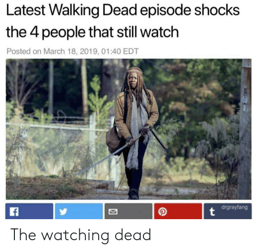 Walking Dead, Watch, and Walking Dead Episode: Latest Walking Dead episode shocks  the 4 people that still watch  Posted on March 18, 2019, 01:40 EDT  2/  drgrayfang The watching dead