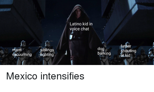 Chat, Mexico, and Voice: Latino kid in  voice chat  fa  ther  mom  Vacuuming ghting  dog  barkingat kid  siblings  houting Mexico intensifies