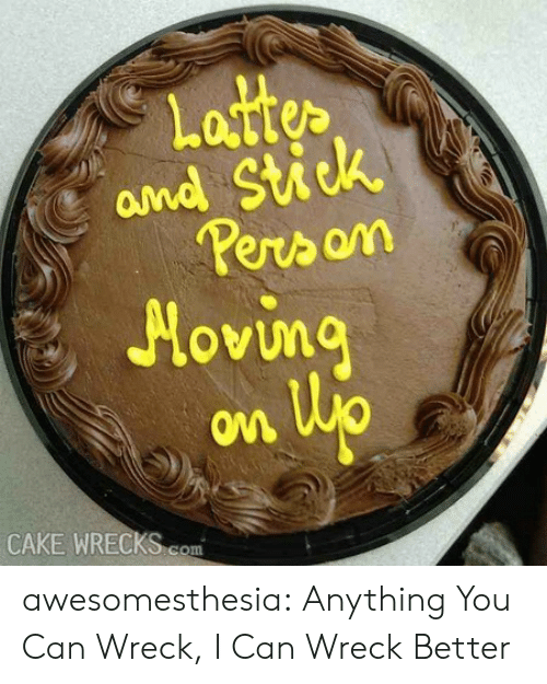 Tumblr, Blog, and Cake: Lattes  and Stick  erson  Hovi  OM  CAKE WRECKS com awesomesthesia:  Anything You Can Wreck, I Can Wreck Better