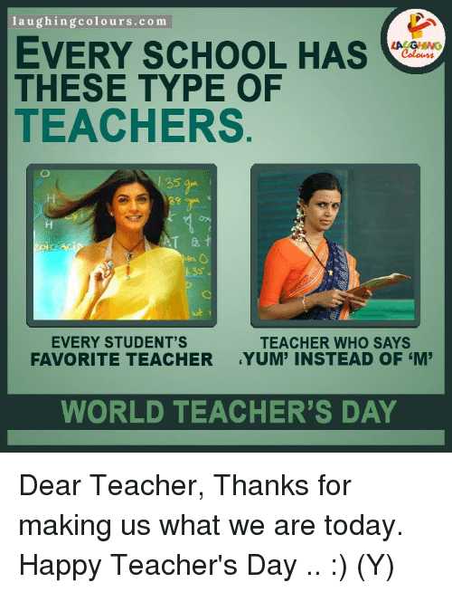 Student Teacher: laughing colours.com  EVERY SCHOOL HAS  THESE TYPE OF  TEACHERS  EVERY STUDENT'S  TEACHER WHO SAYS  FAVORITE TEACHER  YUM' INSTEAD OF EM  WORLD TEACHER'S DAY Dear Teacher, Thanks for making us what we are today. Happy Teacher's Day ..  :) (Y)