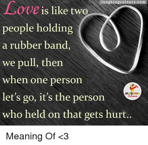 Love, Mean, and Meaning: laughing colours.com  Love  is like two  people holding  a rubber band,  we pull, then  when one person  let's go, it's the person  who held on that gets hurt. Meaning Of <3