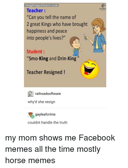 "Facebook Memes: laughing colours.com  Teacher  ""Can you tell the name of  2 great Kings who have brought  happiness and peace  into people's lives?""  Student  ""Smo-King and Drin-King  Teacher Resigned  railroadsoftware  why d she resign  gayleafcrime  couldnt handle the truth my mom shows me Facebook memes all the time mostly horse memes"
