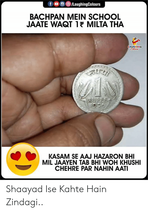 School, Indianpeoplefacebook, and Woh: LaughingColours  BACHPAN MEIN SCHOOL  JAATE WAQT 1E MILTA THA  LAUGHING  Cileus  RUPEE  KASAM SE AAJ HAZARON BHI  MIL JAAYEN TAB BHI WOH KHUSHI  CHEHRE PAR NAHIN AATI Shaayad Ise Kahte Hain Zindagi..