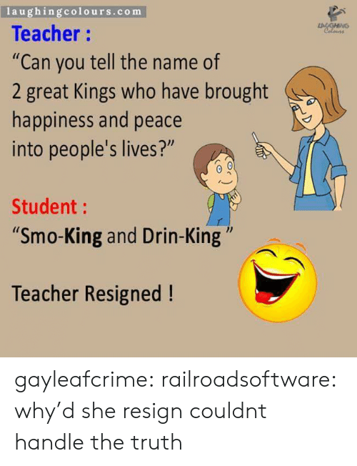 """Teacher, Tumblr, and Blog: laughingcolours.com  Teacher:  """"Can you tell the name of  2 great Kings who have brought  happiness and peace  into people's lives?""""  Student:  Smo-King and Drin-King""""  1l  Teacher Resigned! gayleafcrime:  railroadsoftware:  why'd she resign  couldnt handle the truth"""