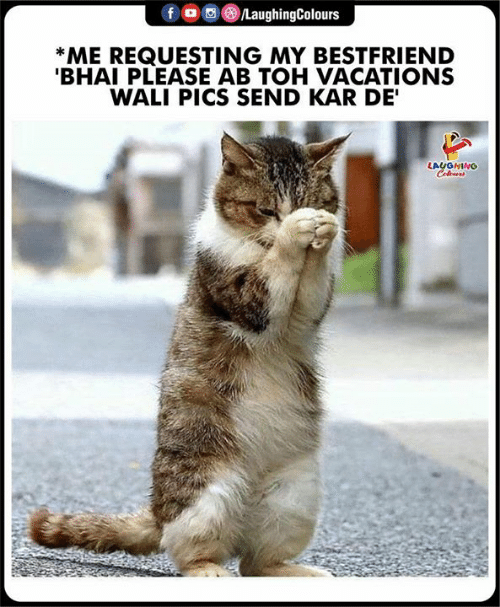 Indianpeoplefacebook, Pics, and Laughing: LaughingColours  f  *ME REQUESTING MY BESTFRIEND  'BHAI PLEASE AB TOH VACATIONS  WALI PICS SEND KAR DE'  LAUGHING  Coleurs