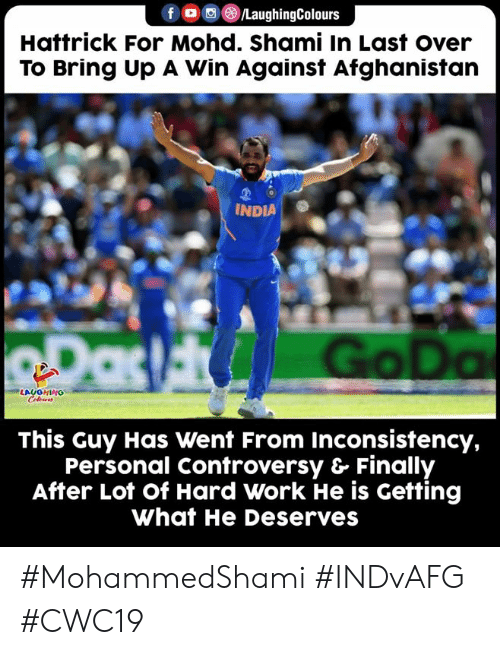 Afghanistan: /LaughingColours  Hattrick For Mohd. Shami In Last over  To Bring Up A Win Against Afghanistan  INDIA  RDas Go Da  LAUGHING  Celeurs  This Guy Has Went From Inconsistency,  Personal Controversy & Finally  After Lot of Hard Work He is Getting  What He Deserves #MohammedShami #INDvAFG #CWC19