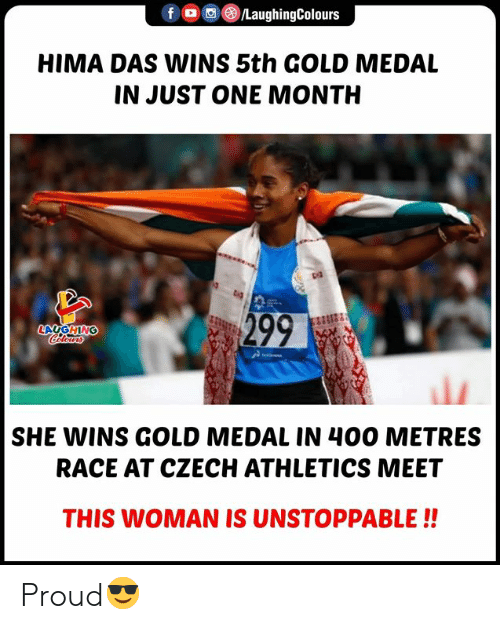 Proud, Race, and Indianpeoplefacebook: /LaughingColours  HIMA DAS WINS 5th GOLD MEDAL  IN JUST ONE MONTH  299  LAUGHING  Celerwrs  SHE WINS GOLD MEDAL IN 400 METRES  RACE AT CZECH ATHLETICS MEET  THIS WOMAN IS UNSTOPPABLE!! Proud😎