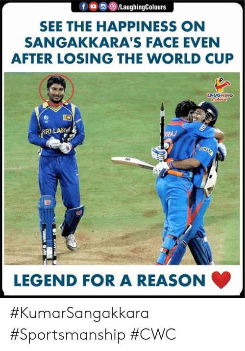 World Cup, World, and Happiness: /LaughingColours  SEE THE HAPPINESS ON  SANGAKKARA'S FACE EVEN  AFTER LOSING THE WORLD CUP  LAUGHING  Colous  SRI LAN  WRAJ  GAKE  AHARA  ES  LEGEND FOR A REASON #KumarSangakkara #Sportsmanship #CWC