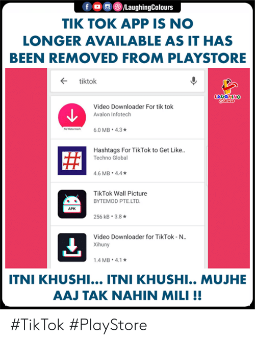 Video, Indianpeoplefacebook, and Been: LaughingColours  TIK TOK APP IS NO  LONGER AVAILABLE AS IT HAS  BEEN REMOVED FROM PLAYSTORE  ← tiktok  LAUGHING  Video Downloader For tik tok  Avalon Infotech  Hashtags For TikTok to Get Like..  Techno Globa  .6 MB 4.4  TikTok Wall Picture  BYTEMOD PTE.LTD  APK  256 kB-3.8 ★  Video Downloader for TikTok-N..  Xihuny  .4 MB. 4.1  ITNI KHUSHI... ITNI KHUSHI.. MUJHE  AAJ TAK NAHIN MILI!! #TikTok #PlayStore