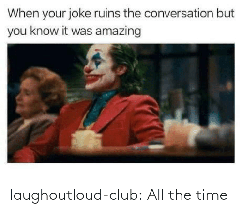 the time: laughoutloud-club:  All the time