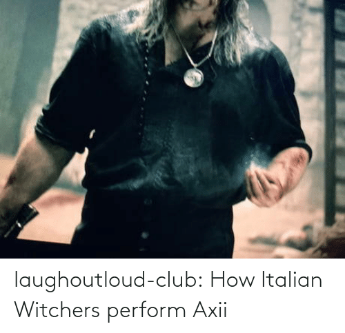 club: laughoutloud-club:  How Italian Witchers perform Axii