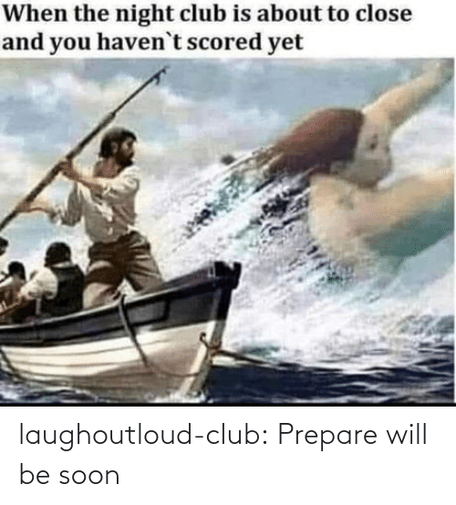 Soon...: laughoutloud-club:  Prepare will be soon