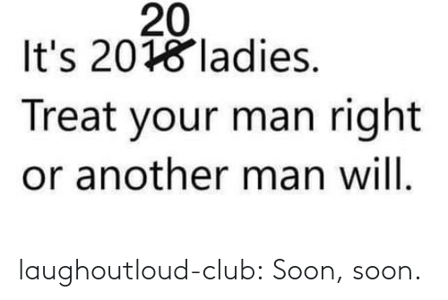 club: laughoutloud-club:  Soon, soon.
