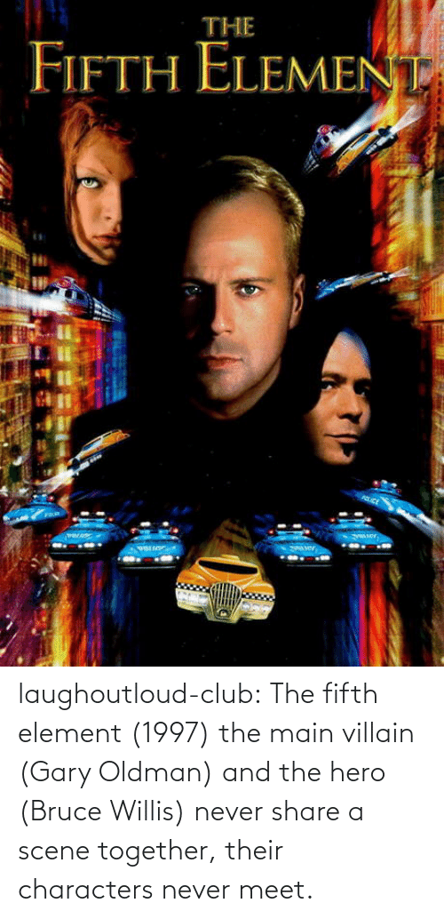 Villain: laughoutloud-club:  The fifth element (1997) the main villain (Gary Oldman) and the hero (Bruce Willis) never share a scene together, their characters never meet.