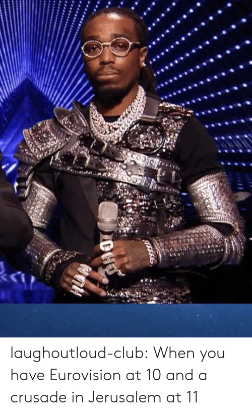 Club, Tumblr, and Blog: laughoutloud-club:  When you have Eurovision at 10 and a crusade in Jerusalem at 11