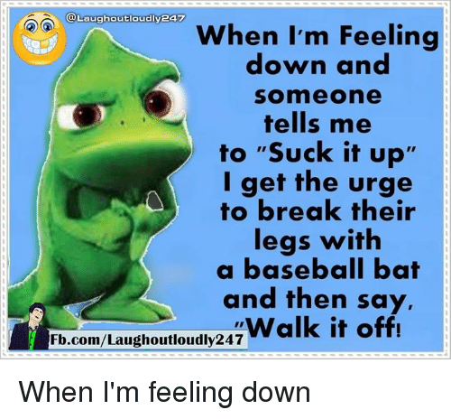 "Walk It Off: @Laughoutloudlyea  When I'm Feeling  down and  Somme one  tells me  to ""Suck it up'  I get the urge  to break their  legs with  a baseball bat  and then say,  Walk it off!  Fb.com/Laughoutloudly247 When I'm feeling down"