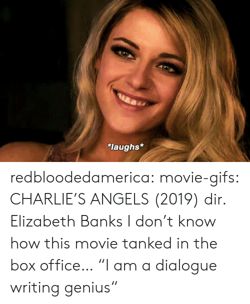 "elizabeth: laughs* redbloodedamerica:  movie-gifs: CHARLIE'S ANGELS (2019) dir. Elizabeth Banks I don't know how this movie tanked in the box office…  ""I am a dialogue writing genius"""