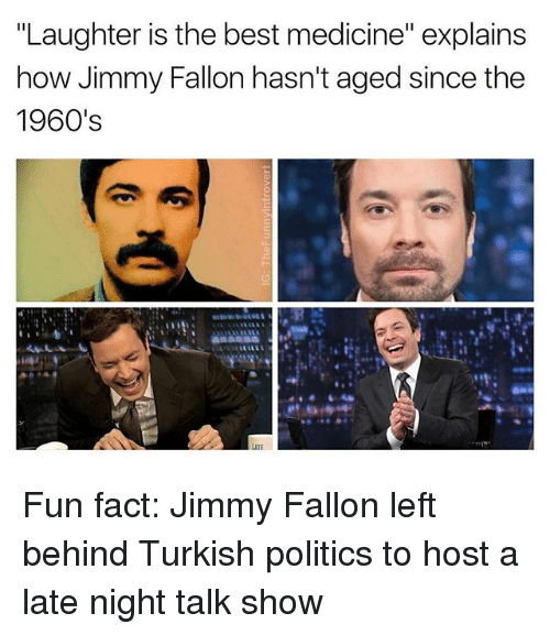 """Facts, Jimmy Fallon, and Politics: """"Laughter is the best medicine"""" explains  how Jimmy Fallon hasn't aged since the  1960's  LATE Fun fact: Jimmy Fallon left behind Turkish politics to host a late night talk show"""