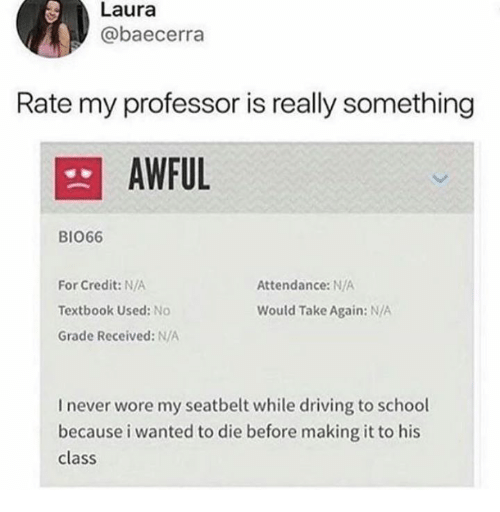Dank, Driving, and School: Laura  @baecerra  Rate my professor is really something  AWFUL  BIO66  For Credit: N/A  Textbook Used: No  Grade Received: N/A  Attendance:N/A  Would Take Again: N/A  I never wore my seatbelt while driving to school  because i wanted to die before making it to his  class