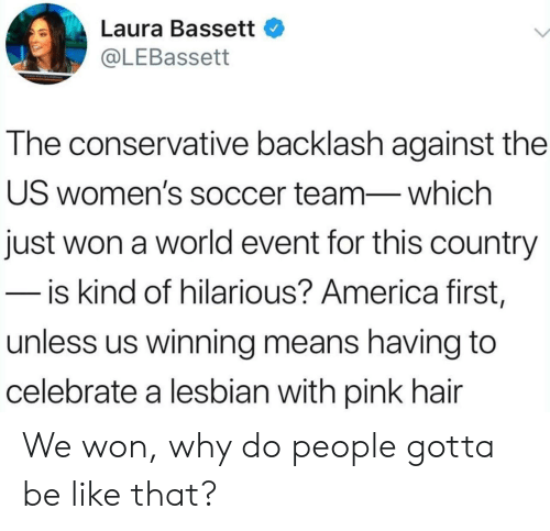 America, Be Like, and Soccer: Laura Bassett  @LEBassett  The conservative backlash against the  US women's soccer team-which  just won a world event for this country  - is kind of hilarious? America first,  unless us winning means having to  celebrate a lesbian with pink hair We won, why do people gotta be like that?