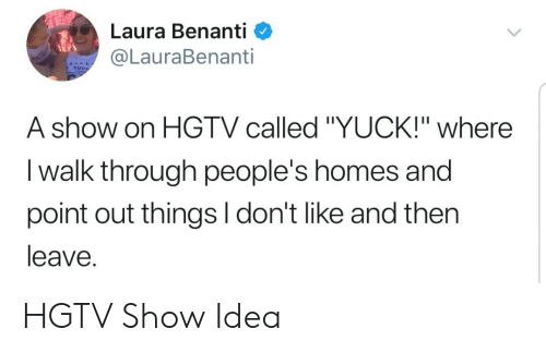 "Hgtv, Idea, and Laura: Laura Benanti <  @LauraBenanti  SUPP  A show on HGTV called ""YUCK!"" where  I walk through people's homes and  point out things I don't like and then  leave. HGTV Show Idea"