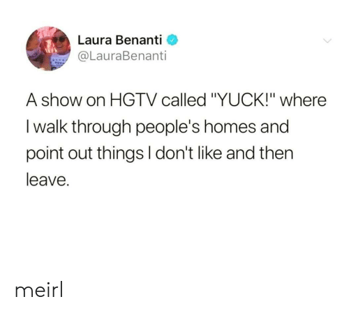 "Hgtv, MeIRL, and Laura: Laura Benanti  @LauraBenanti  A show on HGTV called ""YUCK!"" where  I walk through people's homes and  point out things l don't like and then  leave. meirl"