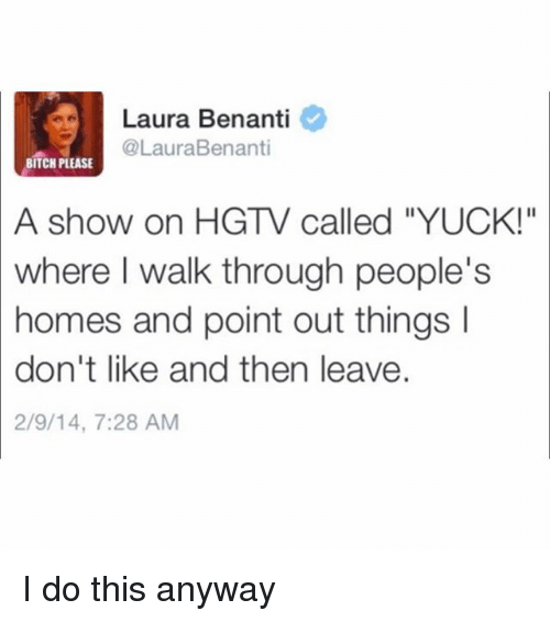 """Bitch, Hgtv, and Girl Memes: Laura Benanti  @LauraBenanti  BITCH PLEASE  A  show on HGTV called """"YUCK!""""  where  I walk through people's  homes and point out things I  don't like and then leave.  2/9/14, 7:28 AM I do this anyway"""