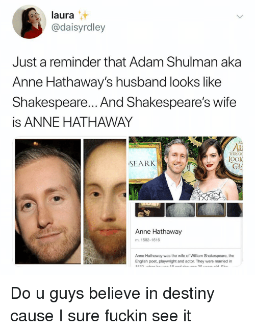 Anne Hathaway: laura  @daisyrdley  Just a reminder that Adam Shulman aka  Anne Hathaway's husband looks like  Shakespeare... And Shakespeare's wifee  is ANNE HATHAWAY  Di  AL  TIROU  OOK  SEARK  GL  Anne Hathaway  m. 1582-1616  Anne Hathaway was the wife of William Shakespeare, the  English poet, playwright and actor. They were married in Do u guys believe in destiny cause I sure fuckin see it