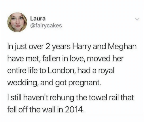Life, Love, and Pregnant: Laura  @fairycakes  In just over 2 years Harry and Meghan  have met, fallen in love, moved her  entire life to London, had a royal  wedding, and got pregnant.  I still haven't rehung the towel rail that  fell off the wall in 2014