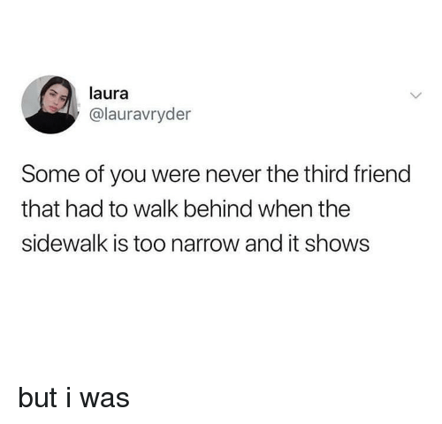 Never, Friend, and You: laura  @lauravryder  Some of you were never the third friend  that had to walk behind when the  sidewalk is too narrow and it shows but i was