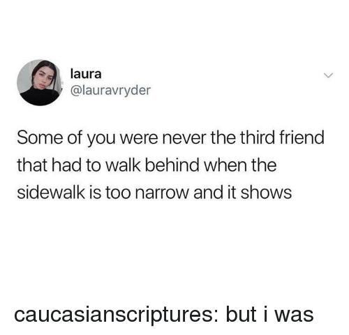 Tumblr, Blog, and Never: laura  @lauravryder  Some of you were never the third friend  that had to walk behind when the  sidewalk is too narrow and it shows caucasianscriptures:  but i was