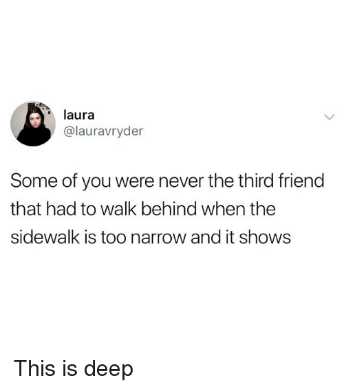 Funny, Never, and Deep: laura  @lauravryder  Some of you were never the third friend  that had to walk behind when the  sidewalk is too narrow and it shows This is deep